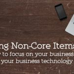 Offloading Non-Core Items: Focusing on Your Business Instead of Your Business Technology